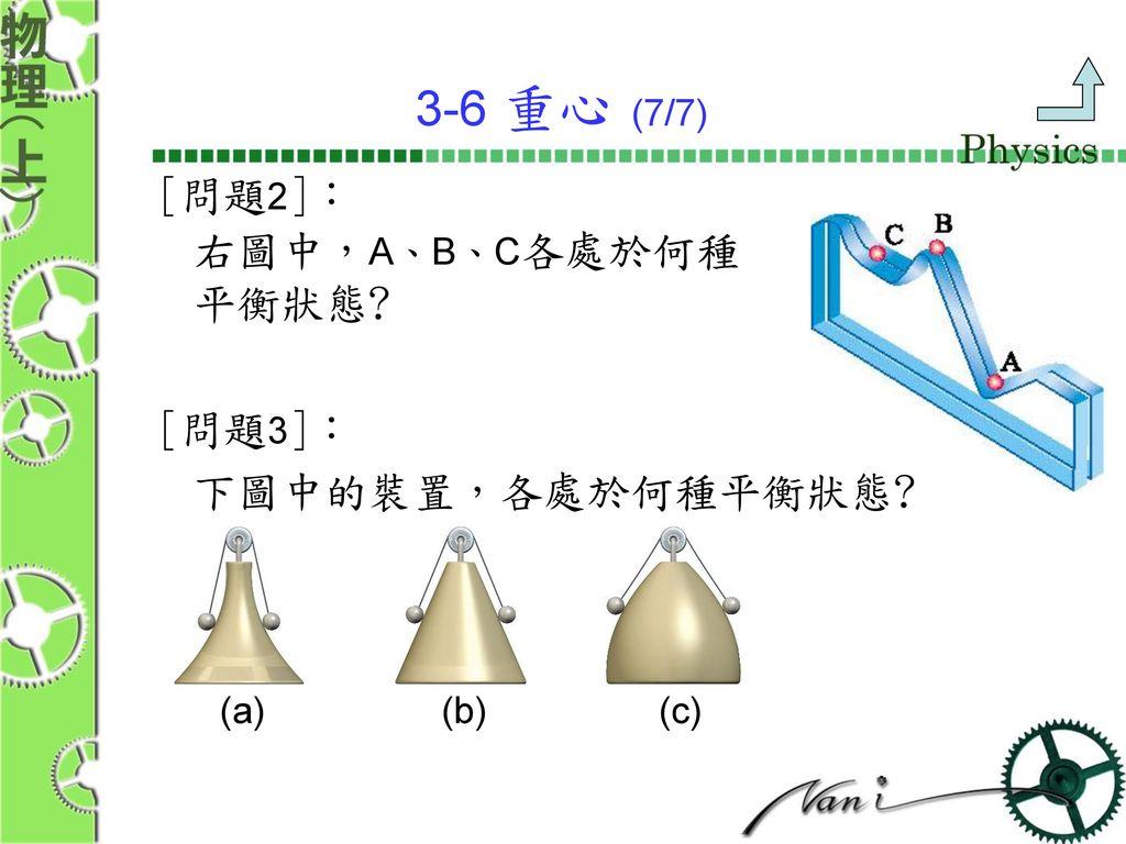 3-6 重心 (7/7) [問題2]: 右圖中,A、B、C各處於何種 平衡狀態 [問題3]: 下圖中的裝置,各處於何種平衡狀態 (a)
